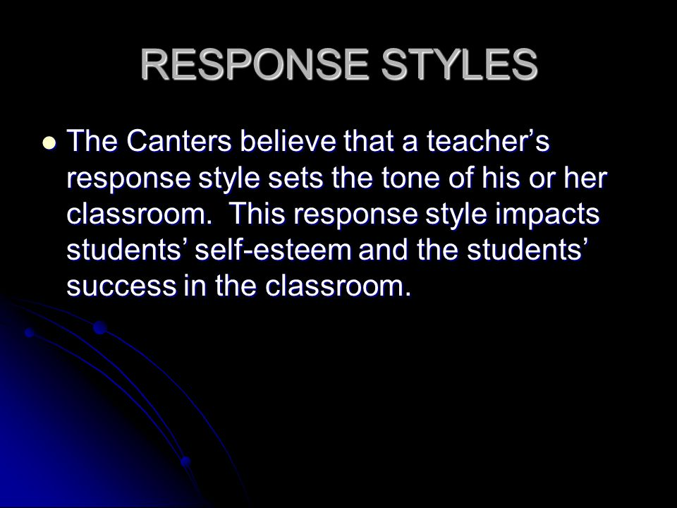 RESPONSE STYLES The Canters believe that a teacher's response style sets the tone of his or her classroom. This response style impacts students' self-