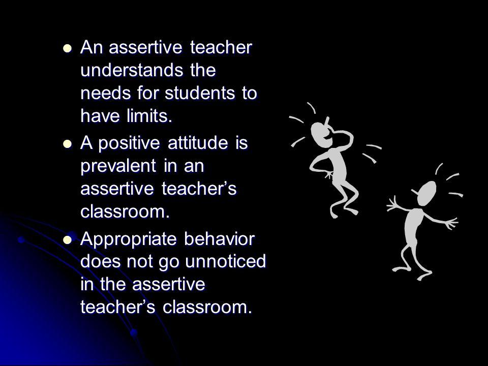 An assertive teacher understands the needs for students to have limits. An assertive teacher understands the needs for students to have limits. A posi