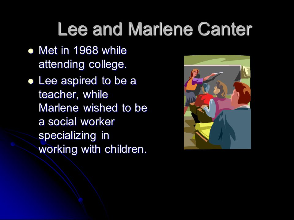 Lee and Marlene Canter Met in 1968 while attending college. Met in 1968 while attending college. Lee aspired to be a teacher, while Marlene wished to