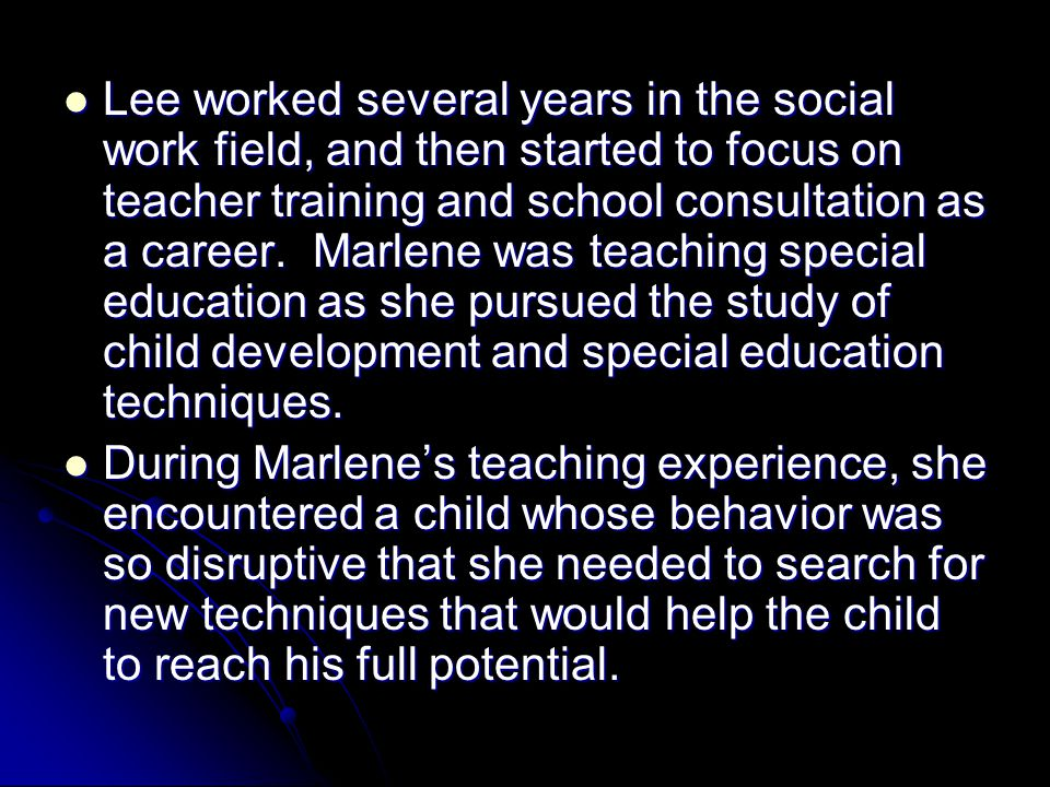 Lee worked several years in the social work field, and then started to focus on teacher training and school consultation as a career. Marlene was teac