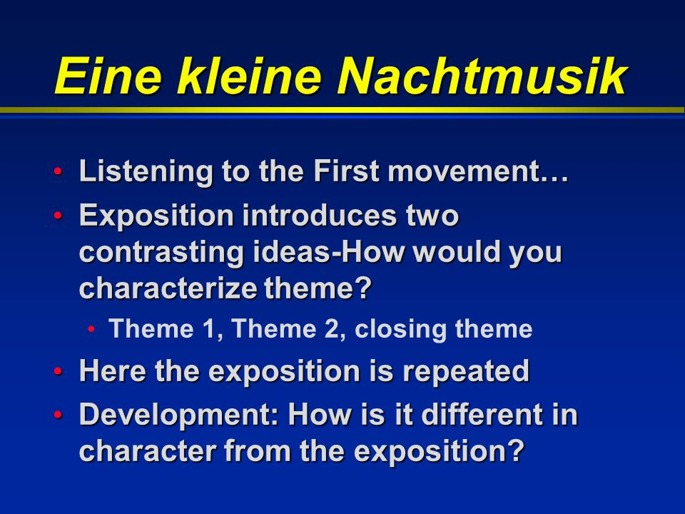 Eine kleine Nachtmusik Listening to the First movement… Listening to the First movement… Exposition introduces two contrasting ideas-How would you cha