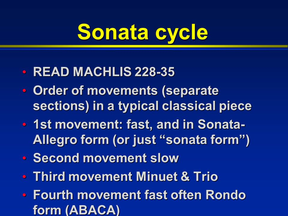 Sonata cycle READ MACHLIS 228-35 READ MACHLIS 228-35 Order of movements (separate sections) in a typical classical piece Order of movements (separate sections) in a typical classical piece 1st movement: fast, and in Sonata- Allegro form (or just sonata form ) 1st movement: fast, and in Sonata- Allegro form (or just sonata form ) Second movement slow Second movement slow Third movement Minuet & Trio Third movement Minuet & Trio Fourth movement fast often Rondo form (ABACA) Fourth movement fast often Rondo form (ABACA)