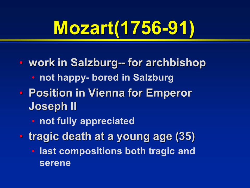 Mozart(1756-91) work in Salzburg-- for archbishop work in Salzburg-- for archbishop not happy- bored in Salzburg Position in Vienna for Emperor Joseph II Position in Vienna for Emperor Joseph II not fully appreciated tragic death at a young age (35) tragic death at a young age (35) last compositions both tragic and serene