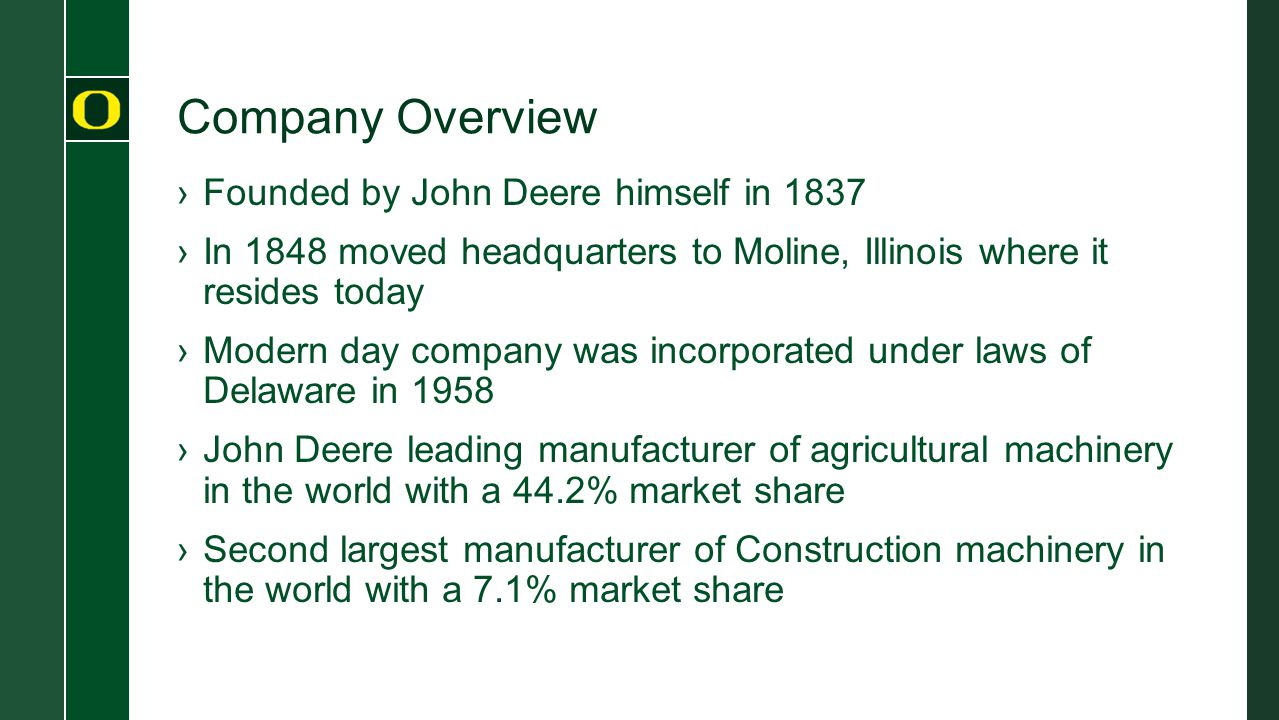 Company Overview ›Founded by John Deere himself in 1837 ›In 1848 moved headquarters to Moline, Illinois where it resides today ›Modern day company was incorporated under laws of Delaware in 1958 ›John Deere leading manufacturer of agricultural machinery in the world with a 44.2% market share ›Second largest manufacturer of Construction machinery in the world with a 7.1% market share
