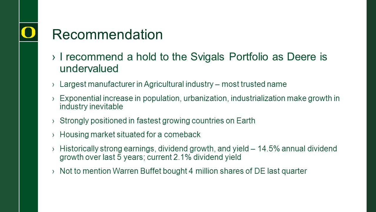 Recommendation ›I recommend a hold to the Svigals Portfolio as Deere is undervalued ›Largest manufacturer in Agricultural industry – most trusted name ›Exponential increase in population, urbanization, industrialization make growth in industry inevitable ›Strongly positioned in fastest growing countries on Earth ›Housing market situated for a comeback ›Historically strong earnings, dividend growth, and yield – 14.5% annual dividend growth over last 5 years; current 2.1% dividend yield ›Not to mention Warren Buffet bought 4 million shares of DE last quarter
