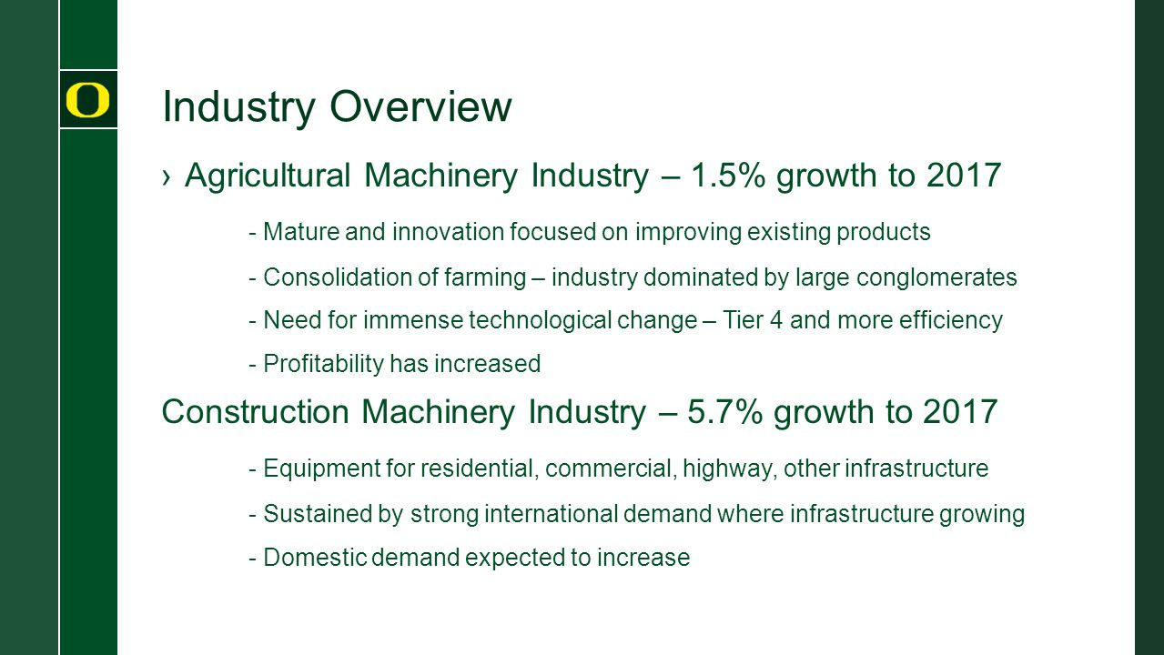 Industry Overview ›Agricultural Machinery Industry – 1.5% growth to 2017 - Mature and innovation focused on improving existing products - Consolidation of farming – industry dominated by large conglomerates - Need for immense technological change – Tier 4 and more efficiency - Profitability has increased Construction Machinery Industry – 5.7% growth to 2017 - Equipment for residential, commercial, highway, other infrastructure - Sustained by strong international demand where infrastructure growing - Domestic demand expected to increase