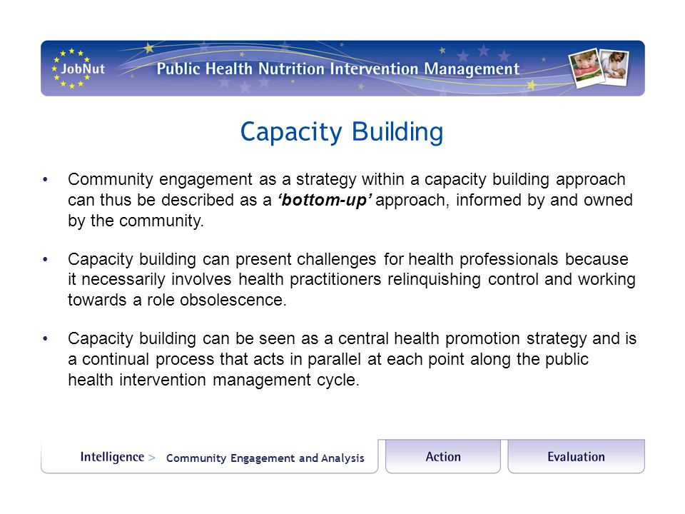Capacity Building Community engagement as a strategy within a capacity building approach can thus be described as a 'bottom-up' approach, informed by