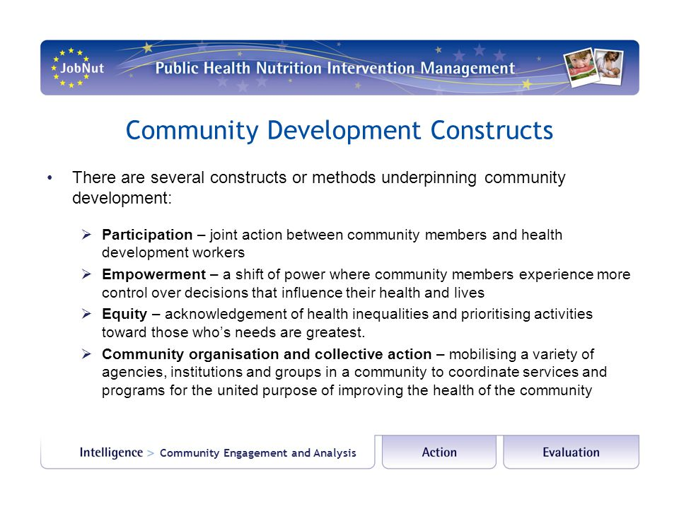 Community Development Constructs There are several constructs or methods underpinning community development:  Participation – joint action between co