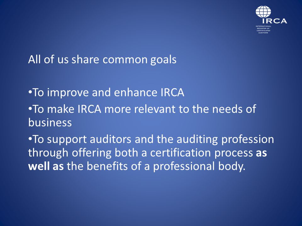 All of us share common goals To improve and enhance IRCA To make IRCA more relevant to the needs of business To support auditors and the auditing profession through offering both a certification process as well as the benefits of a professional body.