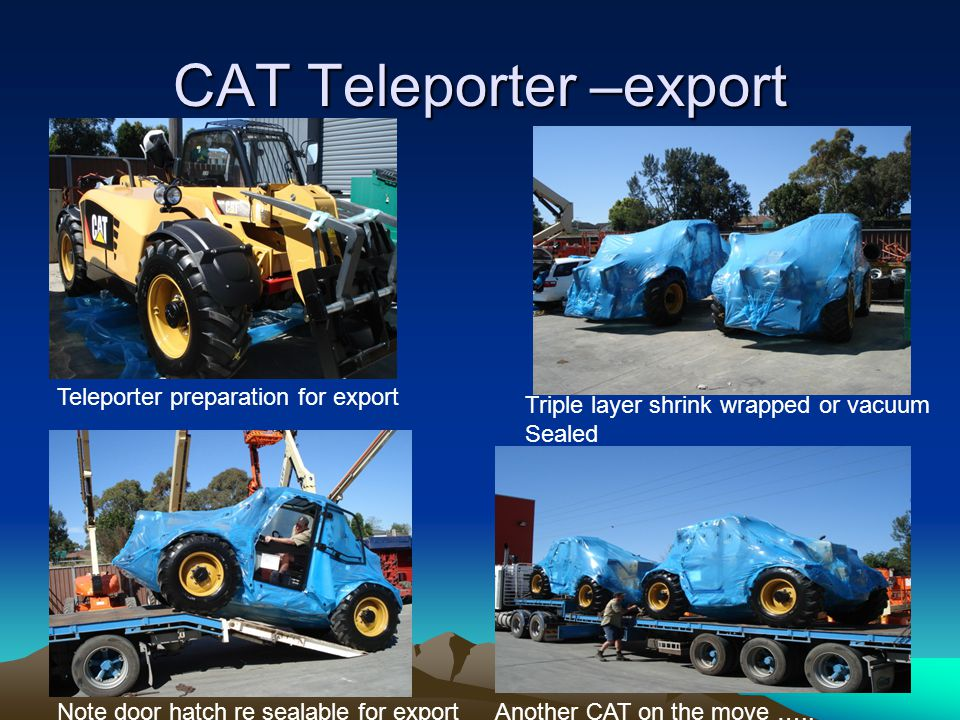 CAT Teleporter –export Teleporter preparation for export Triple layer shrink wrapped or vacuum Sealed Note door hatch re sealable for exportAnother CAT on the move …..