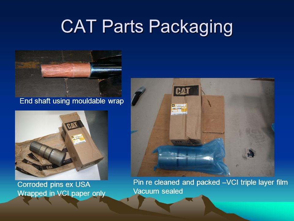 CAT Parts Packaging End shaft using mouldable wrap Corroded pins ex USA Wrapped in VCI paper only Pin re cleaned and packed –VCI triple layer film Vacuum sealed
