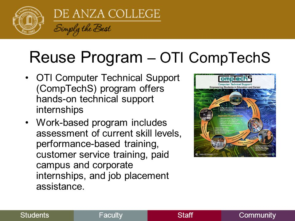 StudentsFacultyStaffCommunity Reuse Program – OTI CompTechS OTI Computer Technical Support (CompTechS) program offers hands-on technical support internships Work-based program includes assessment of current skill levels, performance-based training, customer service training, paid campus and corporate internships, and job placement assistance.
