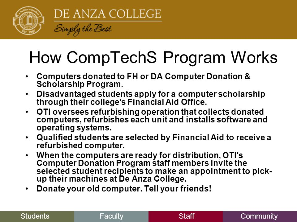 StudentsFacultyStaffCommunity How CompTechS Program Works Computers donated to FH or DA Computer Donation & Scholarship Program.