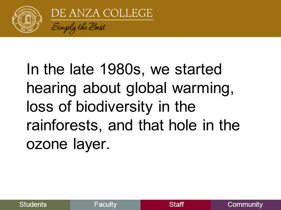 StudentsFacultyStaffCommunity In the late 1980s, we started hearing about global warming, loss of biodiversity in the rainforests, and that hole in the ozone layer.