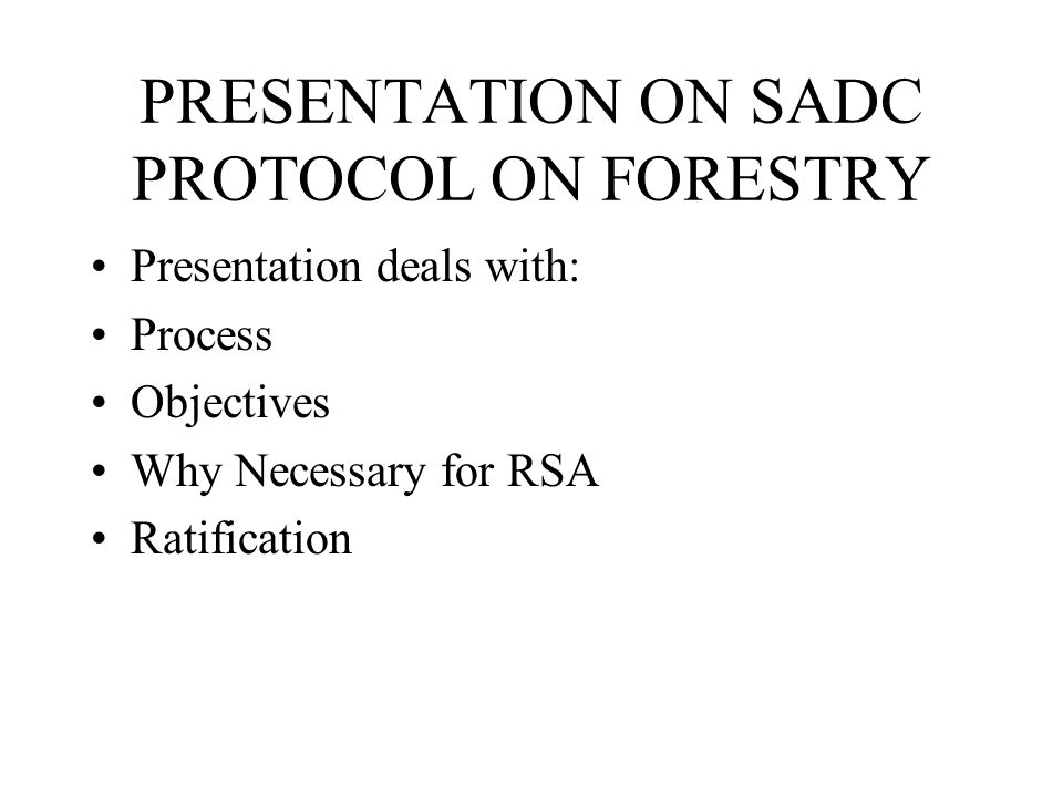 PRESENTATION ON SADC PROTOCOL ON FORESTRY Presentation deals with: Process Objectives Why Necessary for RSA Ratification