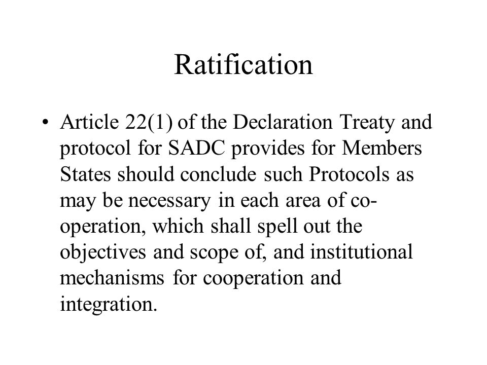 Ratification Article 22(1) of the Declaration Treaty and protocol for SADC provides for Members States should conclude such Protocols as may be necessary in each area of co- operation, which shall spell out the objectives and scope of, and institutional mechanisms for cooperation and integration.