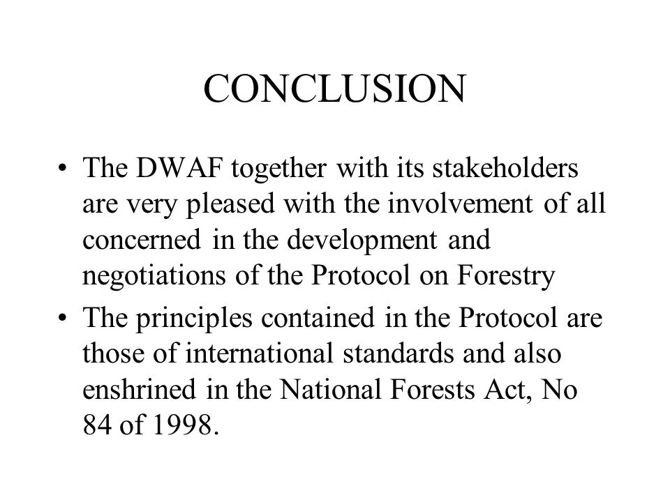 CONCLUSION The DWAF together with its stakeholders are very pleased with the involvement of all concerned in the development and negotiations of the Protocol on Forestry The principles contained in the Protocol are those of international standards and also enshrined in the National Forests Act, No 84 of 1998.