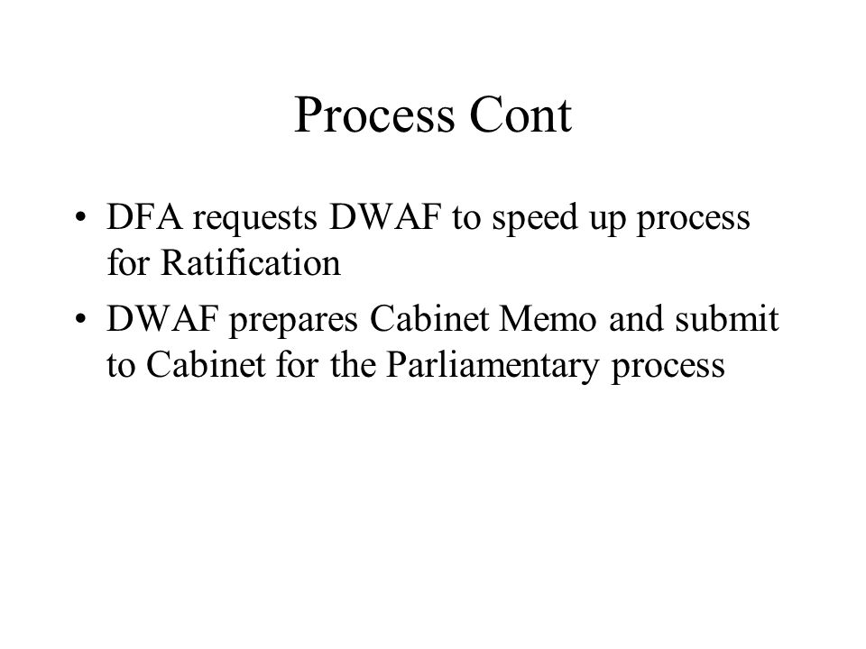 Process Cont DFA requests DWAF to speed up process for Ratification DWAF prepares Cabinet Memo and submit to Cabinet for the Parliamentary process