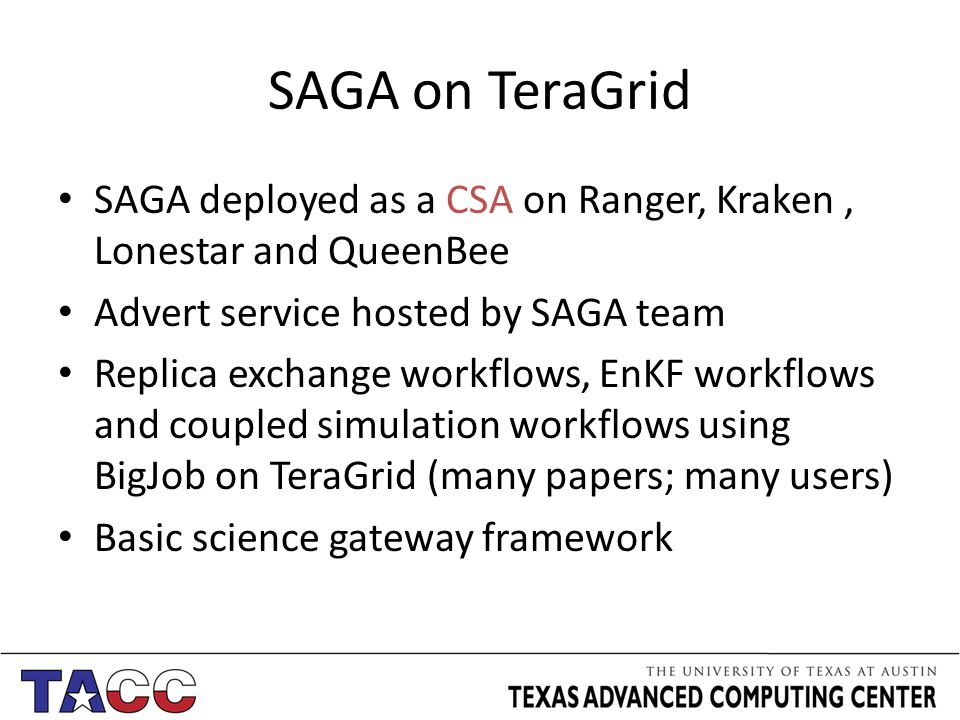SAGA on TeraGrid SAGA deployed as a CSA on Ranger, Kraken, Lonestar and QueenBee Advert service hosted by SAGA team Replica exchange workflows, EnKF workflows and coupled simulation workflows using BigJob on TeraGrid (many papers; many users) Basic science gateway framework