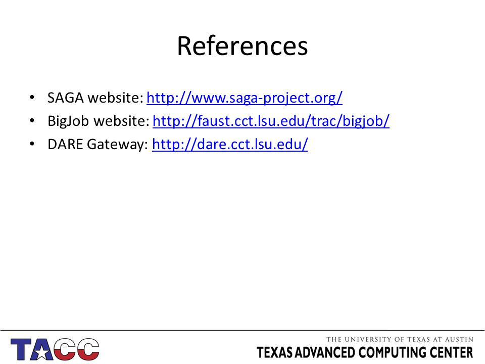 References SAGA website: http://www.saga-project.org/http://www.saga-project.org/ BigJob website: http://faust.cct.lsu.edu/trac/bigjob/http://faust.cct.lsu.edu/trac/bigjob/ DARE Gateway: http://dare.cct.lsu.edu/http://dare.cct.lsu.edu/
