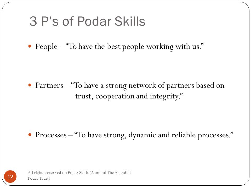 3 P's of Podar Skills All rights reserved (c) Podar Skills (A unit of The Anandilal Podar Trust) 12 People – To have the best people working with us. Partners – To have a strong network of partners based on trust, cooperation and integrity. Processes – To have strong, dynamic and reliable processes.