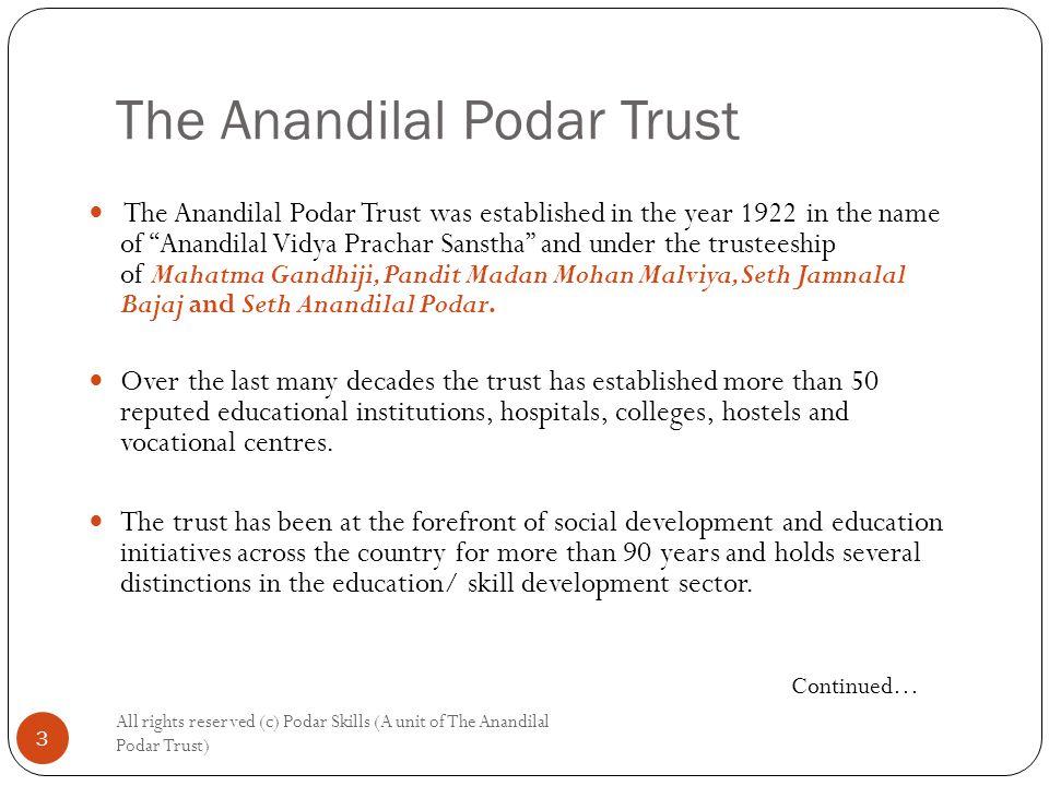 The Anandilal Podar Trust All rights reserved (c) Podar Skills (A unit of The Anandilal Podar Trust) 3 The Anandilal Podar Trust was established in the year 1922 in the name of Anandilal Vidya Prachar Sanstha and under the trusteeship of Mahatma Gandhiji, Pandit Madan Mohan Malviya, Seth Jamnalal Bajaj and Seth Anandilal Podar.
