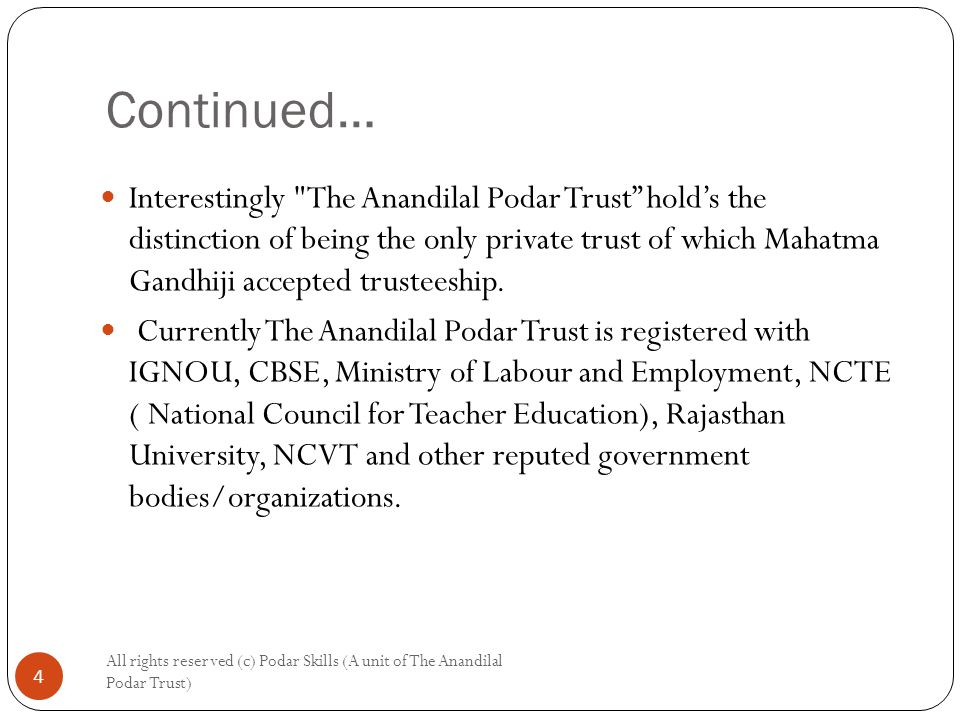 All rights reserved (c) Podar Skills (A unit of The Anandilal Podar Trust) 4 Interestingly The Anandilal Podar Trust hold's the distinction of being the only private trust of which Mahatma Gandhiji accepted trusteeship.