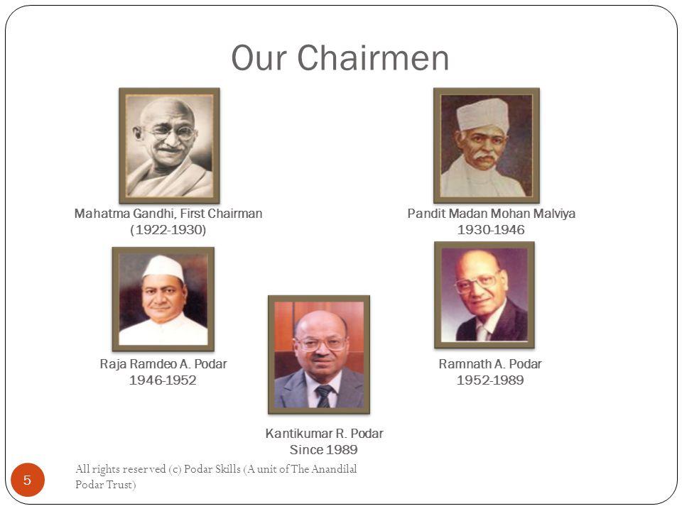 Our Chairmen All rights reserved (c) Podar Skills (A unit of The Anandilal Podar Trust) 5 Pandit Madan Mohan Malviya 1930-1946 Mahatma Gandhi, First Chairman (1922-1930) Raja Ramdeo A.