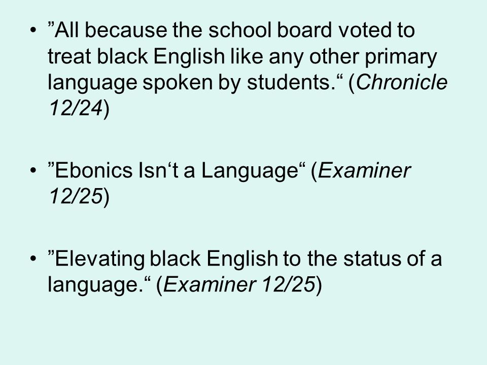 All because the school board voted to treat black English like any other primary language spoken by students. (Chronicle 12/24) Ebonics Isn't a Language (Examiner 12/25) Elevating black English to the status of a language. (Examiner 12/25)