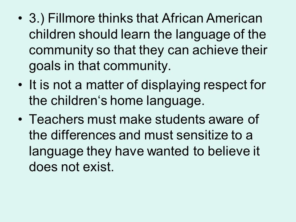 3.) Fillmore thinks that African American children should learn the language of the community so that they can achieve their goals in that community.