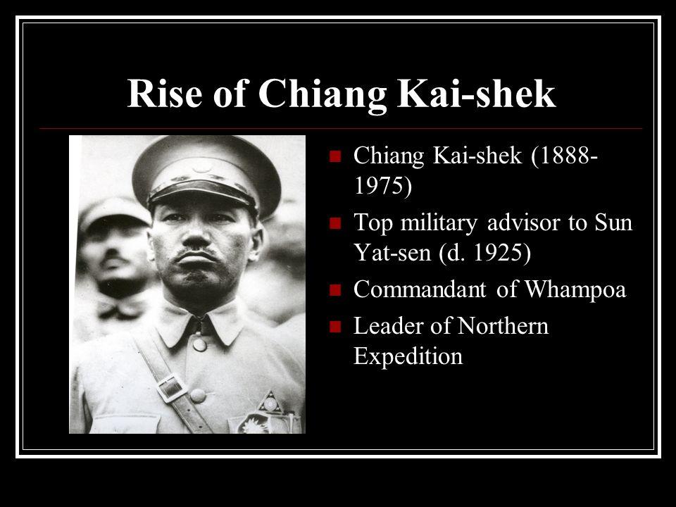 Rise of Chiang Kai-shek Chiang Kai-shek (1888- 1975) Top military advisor to Sun Yat-sen (d. 1925) Commandant of Whampoa Leader of Northern Expedition