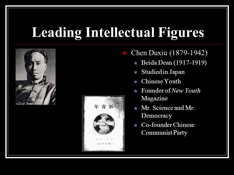 Leading Intellectual Figures Chen Duxiu (1879-1942) Beida Dean (1917-1919) Studied in Japan Chinese Youth Founder of New Youth Magazine Mr. Science an