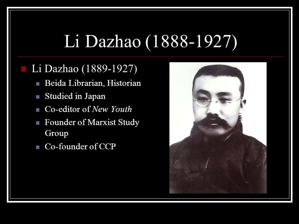 Li Dazhao (1888-1927) Li Dazhao (1889-1927) Beida Librarian, Historian Studied in Japan Co-editor of New Youth Founder of Marxist Study Group Co-founder of CCP