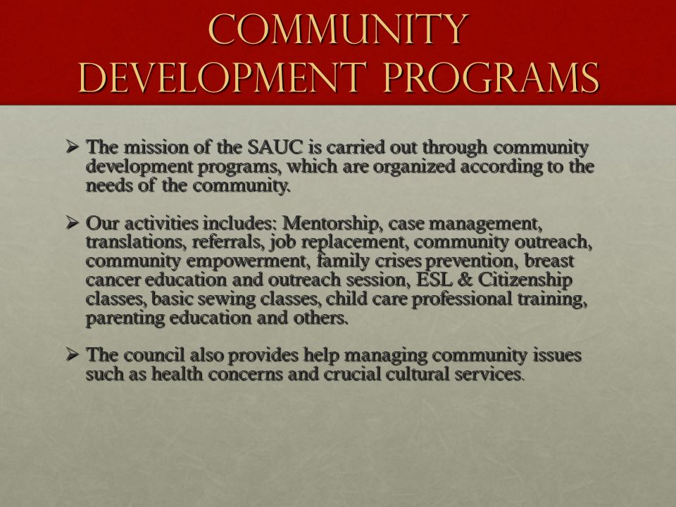 COMMUNITY DEVELOPMENT PROGRAMS  The mission of the SAUC is carried out through community development programs, which are organized according to the needs of the community.