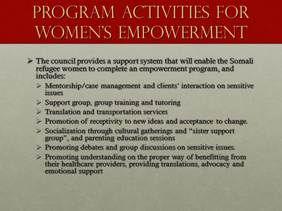PROGRAM ACTIVITIES FOR WOMEN'S EMPOWERMENT  The council provides a support system that will enable the Somali refugee women to complete an empowerment program, and includes:  Mentorship/case management and clients' interaction on sensitive issues  Support group, group training and tutoring  Translation and transportation services  Promotion of receptivity to new ideas and acceptance to change.