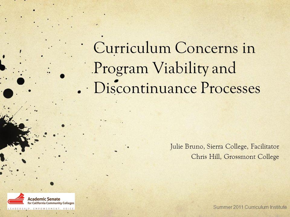Curriculum Concerns in Program Viability and Discontinuance Processes Julie Bruno, Sierra College, Facilitator Chris Hill, Grossmont College Summer 2011 Curriculum Institute