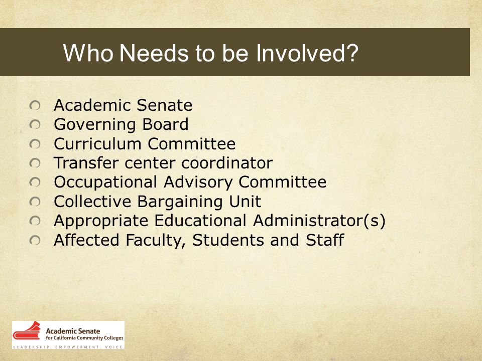 Academic Senate Governing Board Curriculum Committee Transfer center coordinator Occupational Advisory Committee Collective Bargaining Unit Appropriate Educational Administrator(s) Affected Faculty, Students and Staff Who Needs to be Involved?