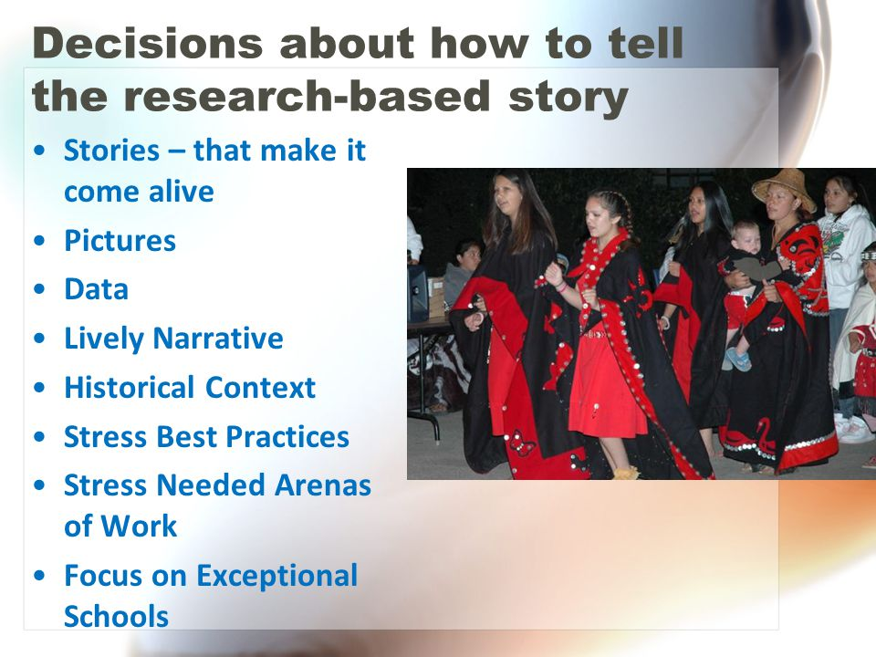 Decisions about how to tell the research-based story Stories – that make it come alive Pictures Data Lively Narrative Historical Context Stress Best P