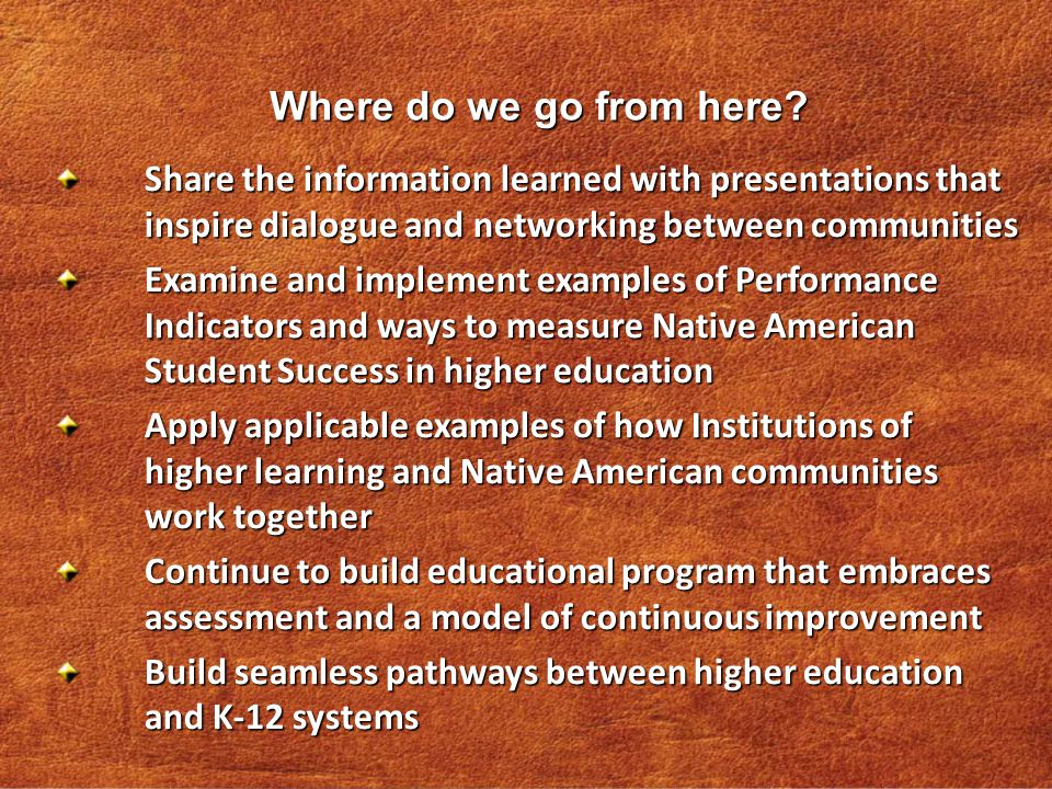 Share the information learned with presentations that inspire dialogue and networking between communities Examine and implement examples of Performance Indicators and ways to measure Native American Student Success in higher education Apply applicable examples of how Institutions of higher learning and Native American communities work together Continue to build educational program that embraces assessment and a model of continuous improvement Build seamless pathways between higher education and K-12 systems Where do we go from here?