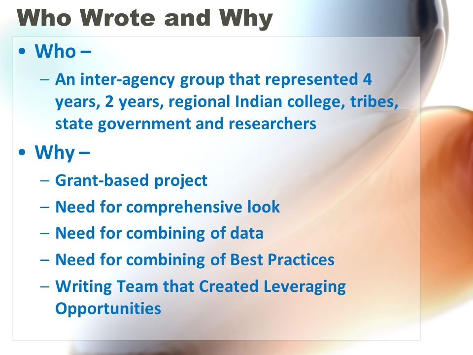 Who Wrote and Why Who – –An inter-agency group that represented 4 years, 2 years, regional Indian college, tribes, state government and researchers Why – –Grant-based project –Need for comprehensive look –Need for combining of data –Need for combining of Best Practices –Writing Team that Created Leveraging Opportunities