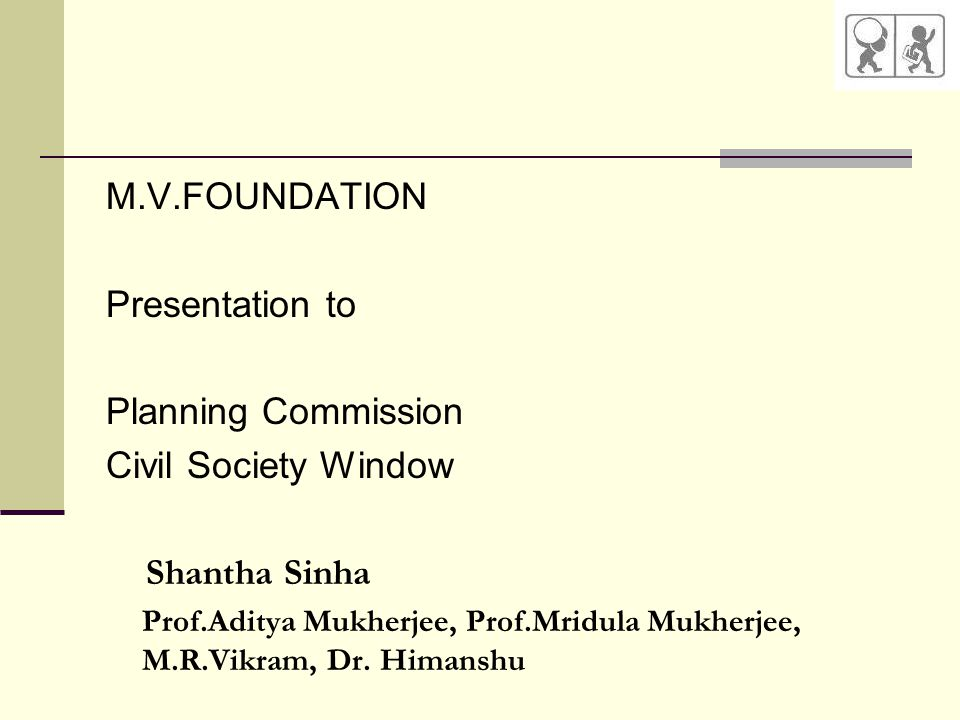 M.V.FOUNDATION Presentation to Planning Commission Civil Society Window Shantha Sinha Prof.Aditya Mukherjee, Prof.Mridula Mukherjee, M.R.Vikram, Dr.