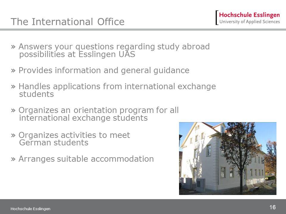 16 Hochschule Esslingen The International Office » Answers your questions regarding study abroad possibilities at Esslingen UAS » Provides information