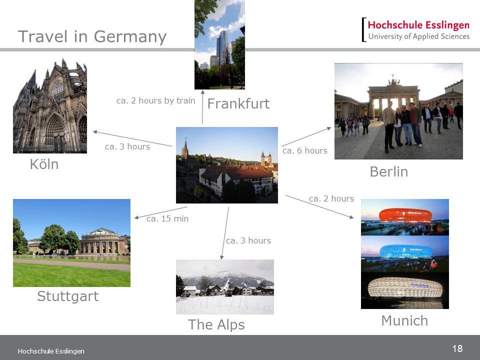 18 Hochschule Esslingen Travel in Germany Munich The Alps Stuttgart Berlin Frankfurt Köln ca. 15 min ca. 2 hours ca. 3 hours ca. 6 hours ca. 3 hours c