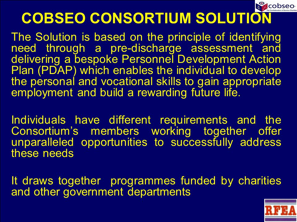 COBSEO CONSORTIUM SOLUTION The Solution is based on the principle of identifying need through a pre-discharge assessment and delivering a bespoke Personnel Development Action Plan (PDAP) which enables the individual to develop the personal and vocational skills to gain appropriate employment and build a rewarding future life.