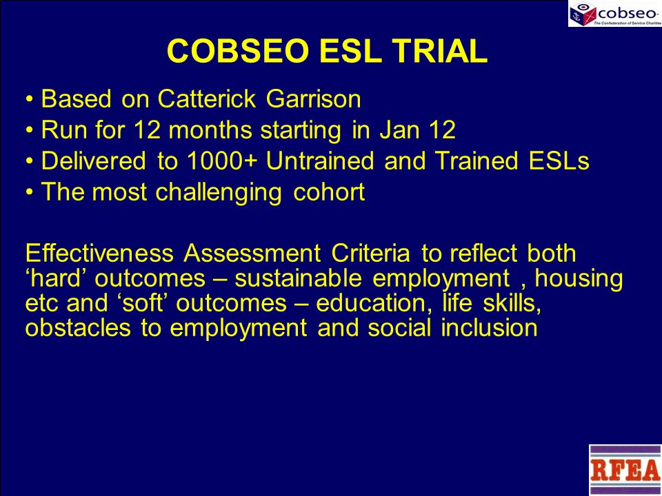 COBSEO ESL TRIAL Based on Catterick Garrison Run for 12 months starting in Jan 12 Delivered to 1000+ Untrained and Trained ESLs The most challenging cohort Effectiveness Assessment Criteria to reflect both 'hard' outcomes – sustainable employment, housing etc and 'soft' outcomes – education, life skills, obstacles to employment and social inclusion