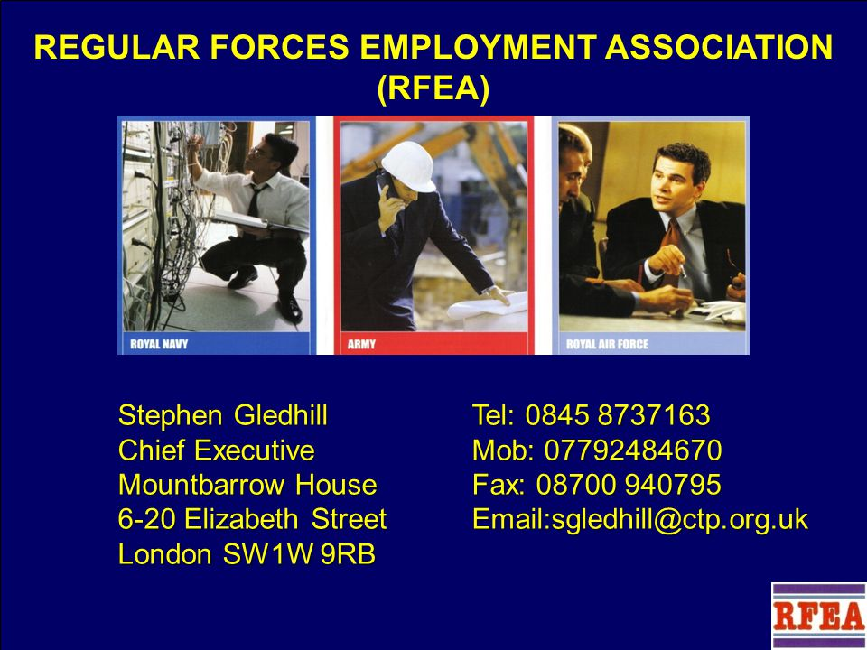 Stephen Gledhill Chief Executive REGULAR FORCES EMPLOYMENT ASSOCIATION (RFEA) Stephen Gledhill Chief Executive Mountbarrow House 6-20 Elizabeth Street London SW1W 9RB Tel: 0845 8737163 Mob: 07792484670 Fax: 08700 940795 Email:sgledhill@ctp.org.uk