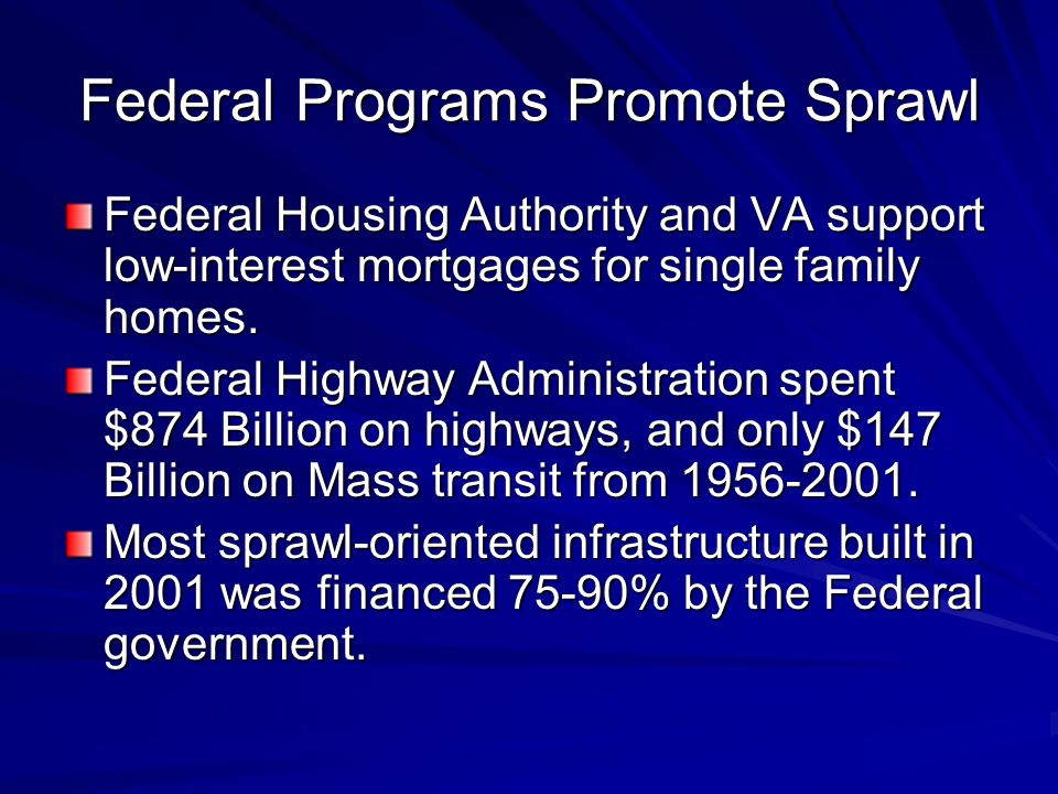 Federal Programs Promote Sprawl Federal Housing Authority and VA support low-interest mortgages for single family homes.