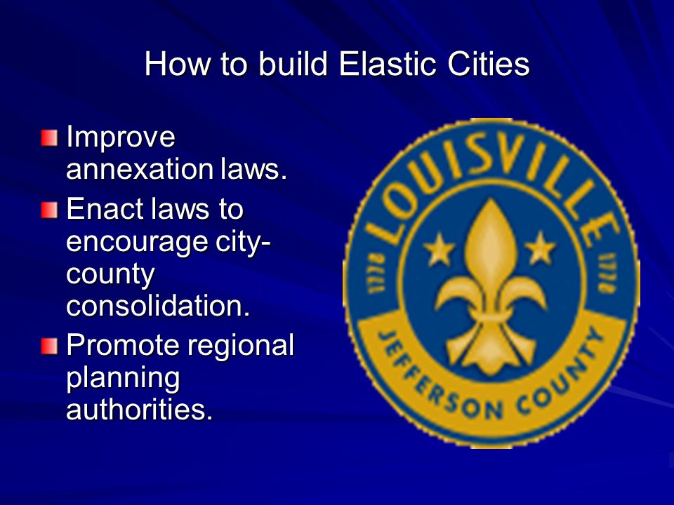 How to build Elastic Cities Improve annexation laws. Enact laws to encourage city- county consolidation. Promote regional planning authorities.