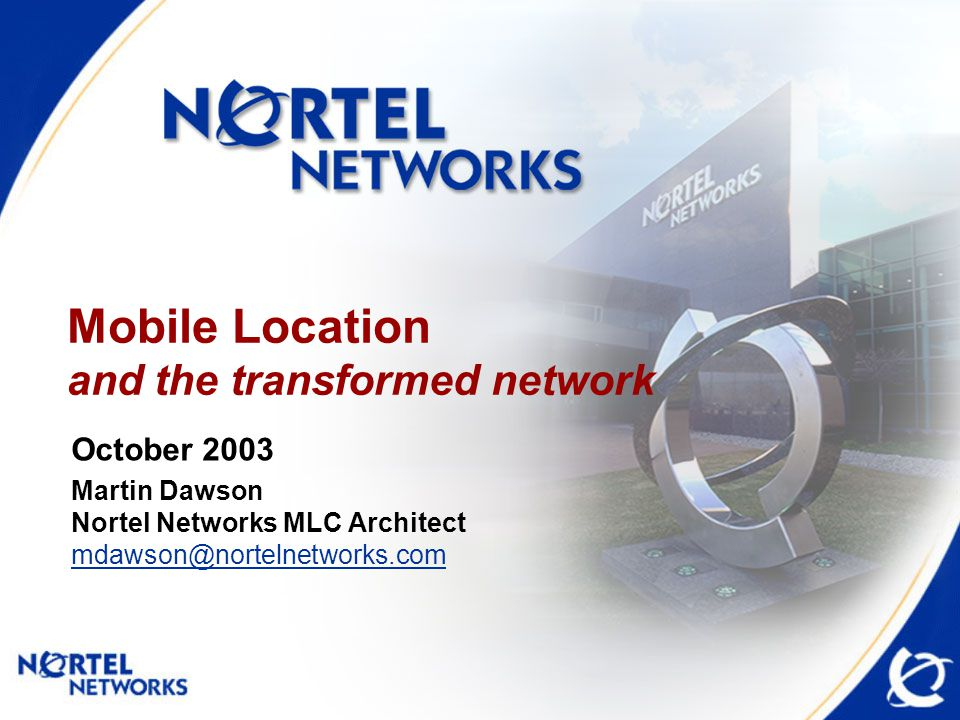 Mobile Location and the transformed network October 2003 Martin Dawson Nortel Networks MLC Architect mdawson@nortelnetworks.com