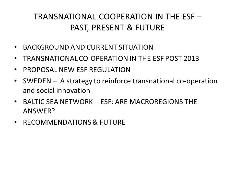 TRANSNATIONAL COOPERATION IN THE ESF – PAST, PRESENT & FUTURE BACKGROUND AND CURRENT SITUATION TRANSNATIONAL CO-OPERATION IN THE ESF POST 2013 PROPOSAL NEW ESF REGULATION SWEDEN – A strategy to reinforce transnational co-operation and social innovation BALTIC SEA NETWORK – ESF: ARE MACROREGIONS THE ANSWER.